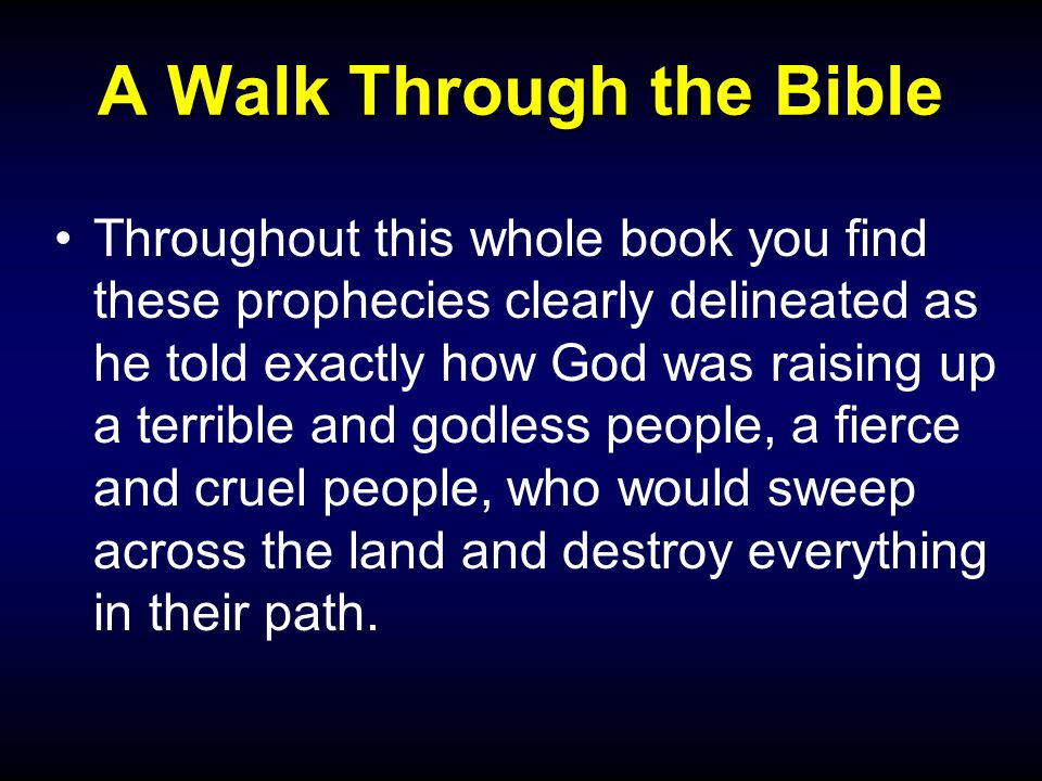 A Walk Through the Bible Throughout this whole book you find these prophecies clearly delineated as he told exactly how God was raising up a terrible and godless people, a fierce and cruel people, who would sweep across the land and destroy everything in their path.