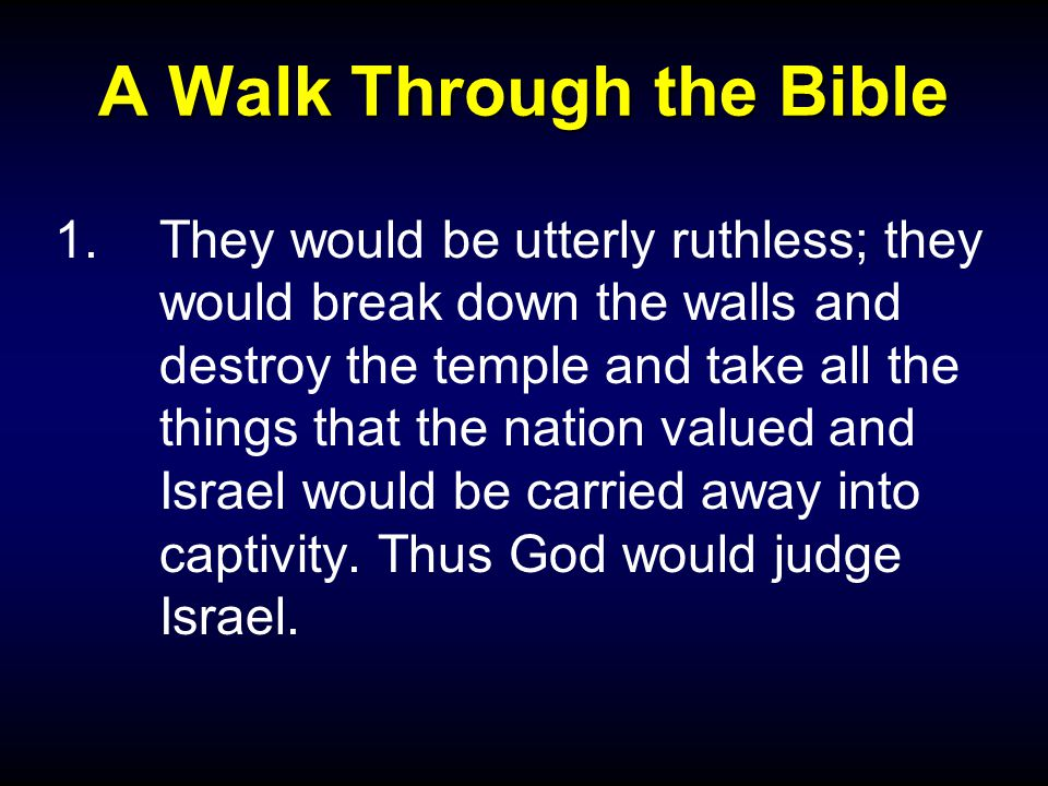 A Walk Through the Bible 1.They would be utterly ruthless; they would break down the walls and destroy the temple and take all the things that the nation valued and Israel would be carried away into captivity.