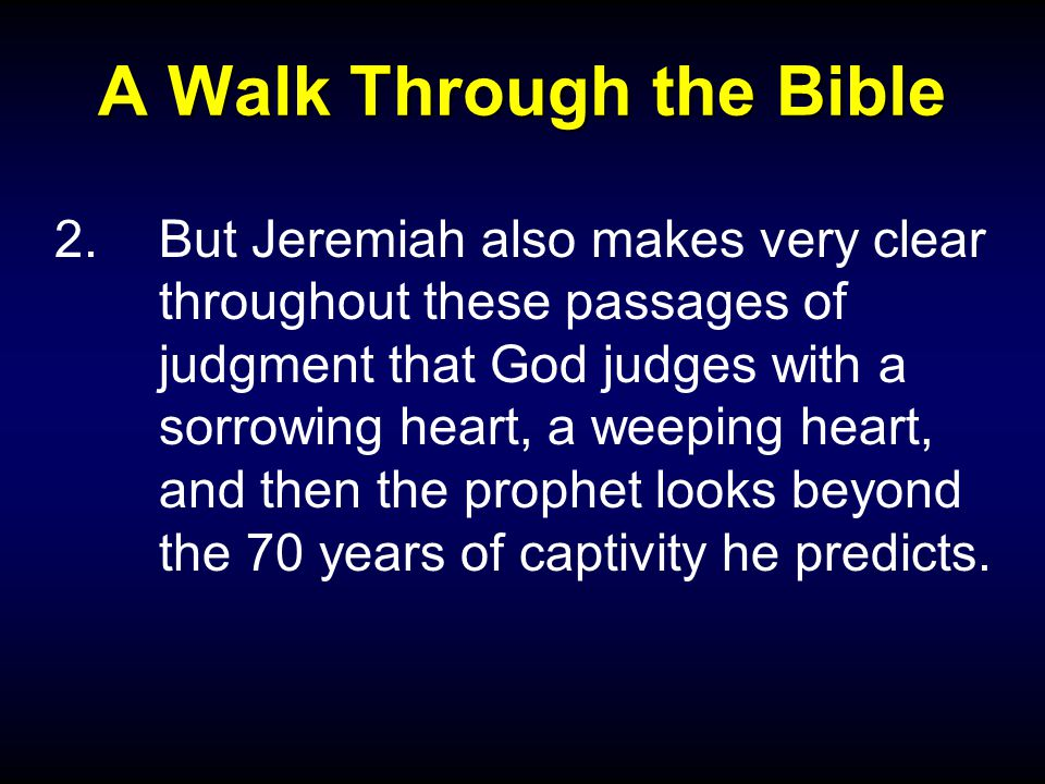 A Walk Through the Bible 2.But Jeremiah also makes very clear throughout these passages of judgment that God judges with a sorrowing heart, a weeping heart, and then the prophet looks beyond the 70 years of captivity he predicts.