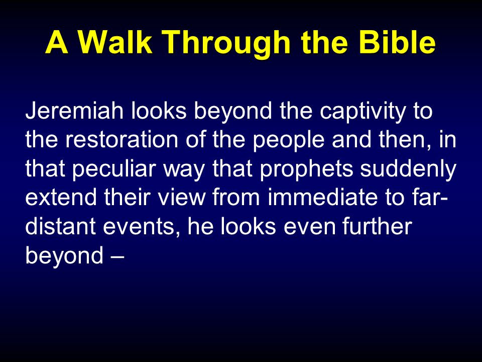 A Walk Through the Bible Jeremiah looks beyond the captivity to the restoration of the people and then, in that peculiar way that prophets suddenly extend their view from immediate to far- distant events, he looks even further beyond –