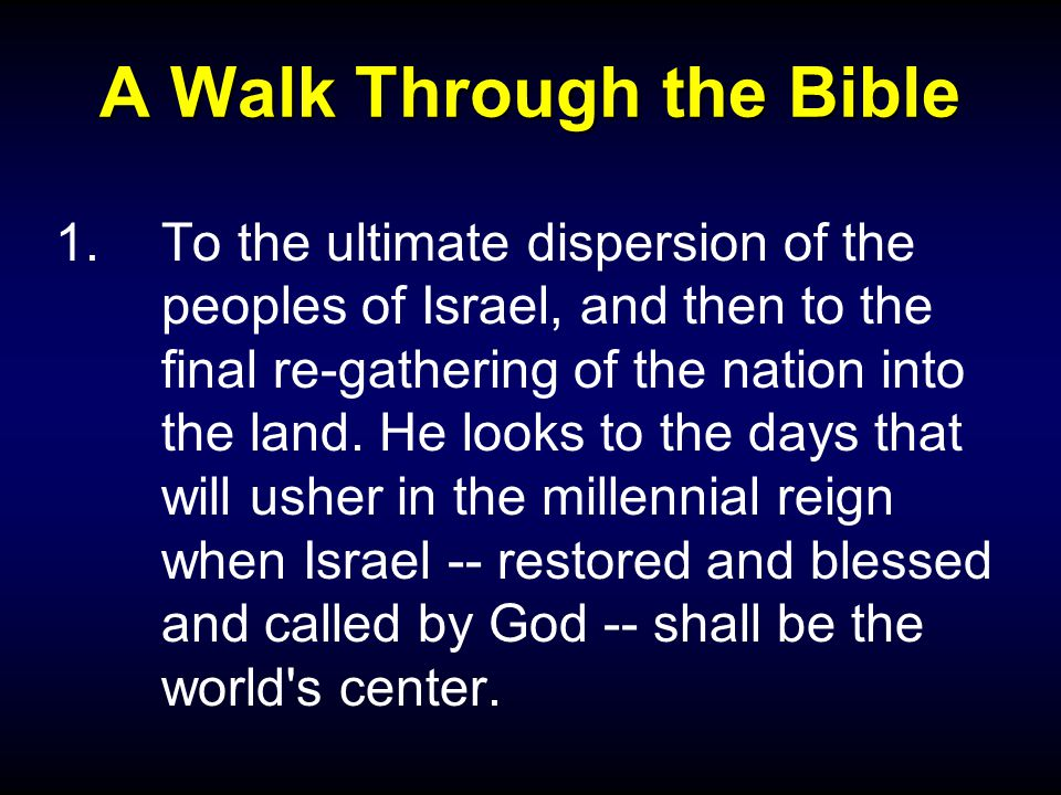 A Walk Through the Bible 1.To the ultimate dispersion of the peoples of Israel, and then to the final re-gathering of the nation into the land.