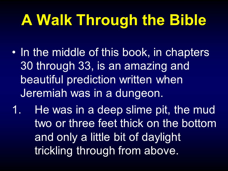 A Walk Through the Bible In the middle of this book, in chapters 30 through 33, is an amazing and beautiful prediction written when Jeremiah was in a dungeon.