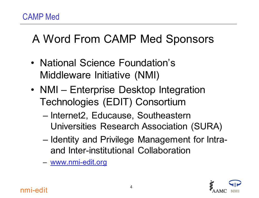 CAMP Med 4 A Word From CAMP Med Sponsors National Science Foundation's Middleware Initiative (NMI) NMI – Enterprise Desktop Integration Technologies (