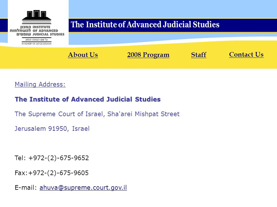 Mailing Address: The Institute of Advanced Judicial Studies The Supreme Court of Israel, Sha arei Mishpat Street Jerusalem 91950, Israel Tel: +972-(2)-675-9652 Fax:+972-(2)-675-9605 E-mail: ahuva@supreme.court.gov.ilahuva@supreme.court.gov.il About Us2008 ProgramStaff Contact Us