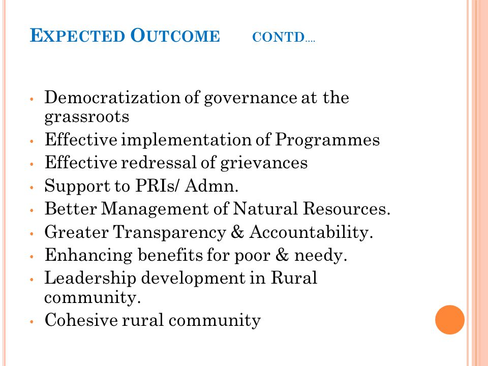 E XPECTED O UTCOME CONTD …. Democratization of governance at the grassroots Effective implementation of Programmes Effective redressal of grievances S