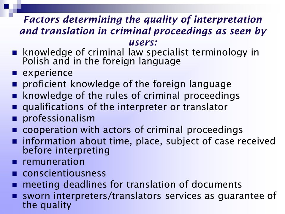 Factors determining the quality of interpretation and translation in criminal proceedings as seen by users: knowledge of criminal law specialist terminology in Polish and in the foreign language experience proficient knowledge of the foreign language knowledge of the rules of criminal proceedings qualifications of the interpreter or translator professionalism cooperation with actors of criminal proceedings information about time, place, subject of case received before interpreting remuneration conscientiousness meeting deadlines for translation of documents sworn interpreters/translators services as guarantee of the quality