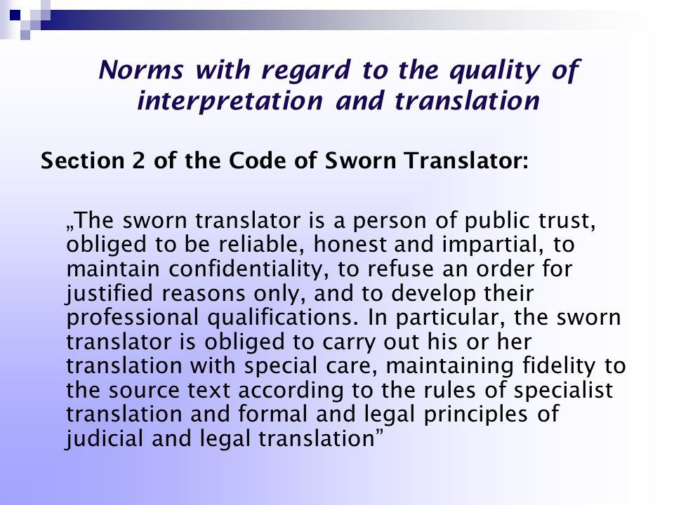 "Norms with regard to the quality of interpretation and translation Se c tion 2 of the Code of Sworn Translator: ""The sworn translator is a person of public trust, obliged to be reliable, honest and impartial, to maintain confidentiality, to refuse an order for justified reasons only, and to develop their professional qualifications."