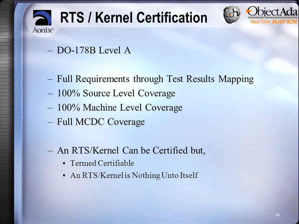 Internal Use Only16 RTS / Kernel Certification –DO-178B Level A –Full Requirements through Test Results Mapping –100% Source Level Coverage –100% Machine Level Coverage –Full MCDC Coverage –An RTS/Kernel Can be Certified but, Termed Certifiable An RTS/Kernel is Nothing Unto Itself