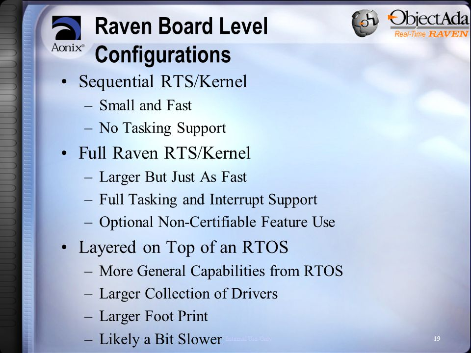 Internal Use Only19 Raven Board Level Configurations Sequential RTS/Kernel –Small and Fast –No Tasking Support Full Raven RTS/Kernel –Larger But Just As Fast –Full Tasking and Interrupt Support –Optional Non-Certifiable Feature Use Layered on Top of an RTOS –More General Capabilities from RTOS –Larger Collection of Drivers –Larger Foot Print –Likely a Bit Slower