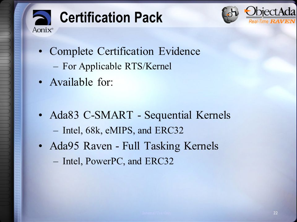 Internal Use Only22 Certification Pack Complete Certification Evidence –For Applicable RTS/Kernel Available for: Ada83 C-SMART - Sequential Kernels –Intel, 68k, eMIPS, and ERC32 Ada95 Raven - Full Tasking Kernels –Intel, PowerPC, and ERC32