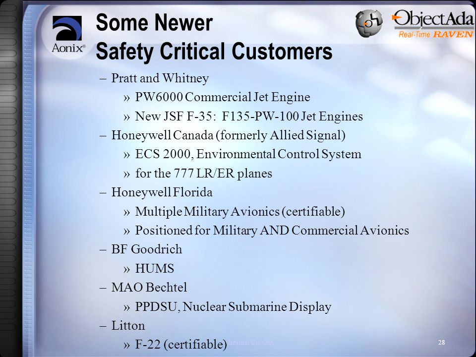 Internal Use Only28 Some Newer Safety Critical Customers –Pratt and Whitney »PW6000 Commercial Jet Engine »New JSF F-35: F135-PW-100 Jet Engines –Honeywell Canada (formerly Allied Signal) »ECS 2000, Environmental Control System »for the 777 LR/ER planes –Honeywell Florida »Multiple Military Avionics (certifiable) »Positioned for Military AND Commercial Avionics –BF Goodrich »HUMS –MAO Bechtel »PPDSU, Nuclear Submarine Display –Litton »F-22 (certifiable)