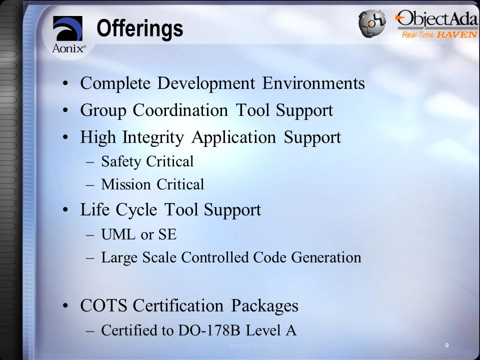 Internal Use Only9 Offerings Complete Development Environments Group Coordination Tool Support High Integrity Application Support –Safety Critical –Mission Critical Life Cycle Tool Support –UML or SE –Large Scale Controlled Code Generation COTS Certification Packages –Certified to DO-178B Level A