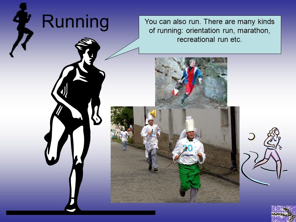 You can also run.There are many kinds of running: orientation run, marathon, recreational run etc.