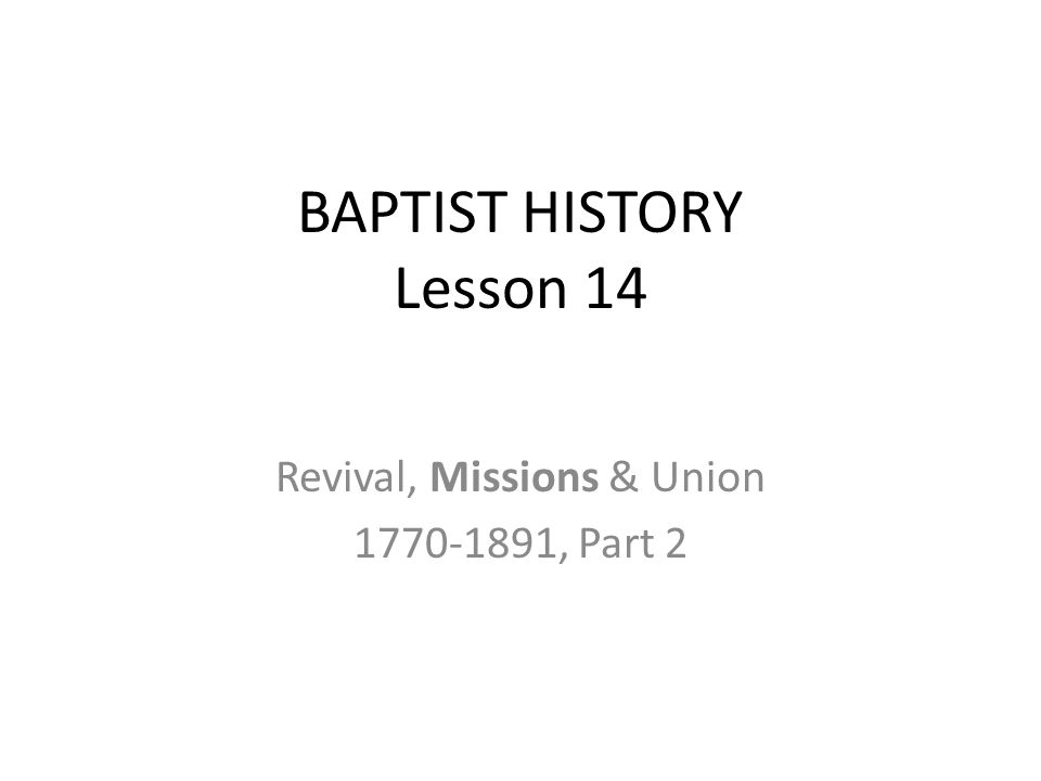 BAPTIST HISTORY Lesson 14 Revival, Missions & Union 1770-1891, Part 2