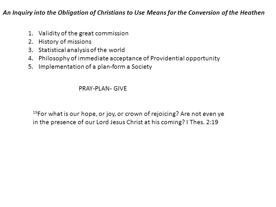 An Inquiry into the Obligation of Christians to Use Means for the Conversion of the Heathen 1.Validity of the great commission 2.History of missions 3