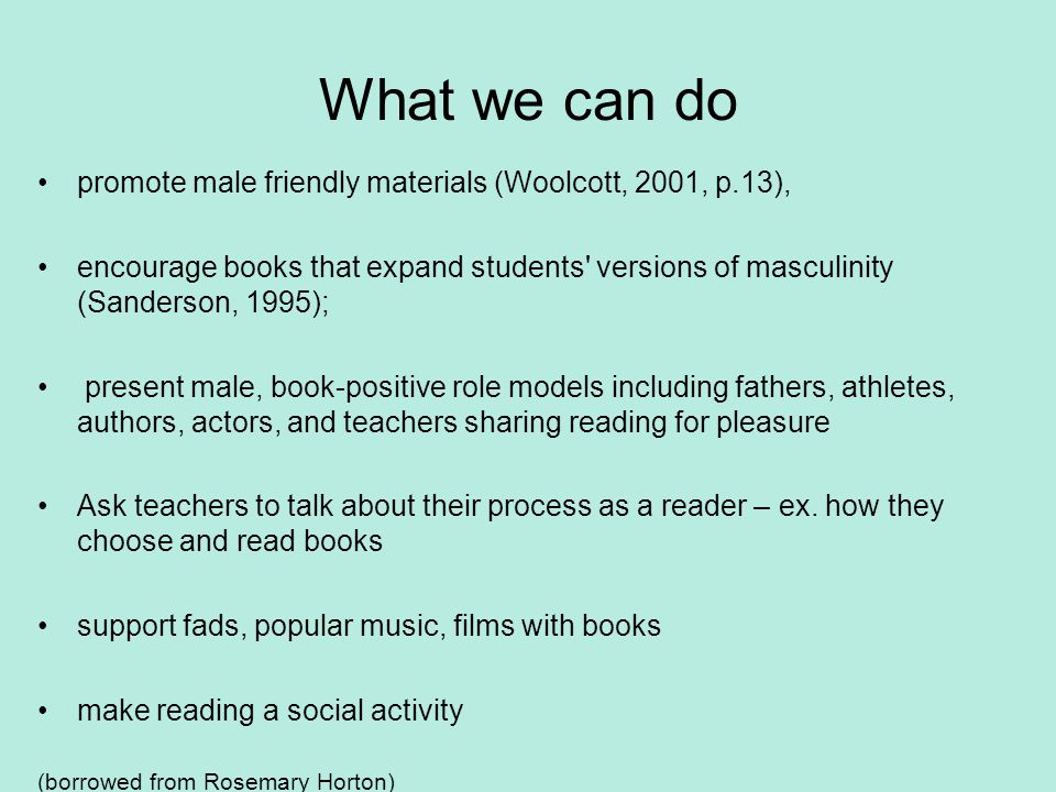 What we can do promote male friendly materials (Woolcott, 2001, p.13), encourage books that expand students versions of masculinity (Sanderson, 1995); present male, book-positive role models including fathers, athletes, authors, actors, and teachers sharing reading for pleasure Ask teachers to talk about their process as a reader – ex.