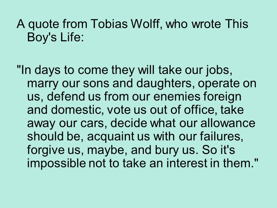 A quote from Tobias Wolff, who wrote This Boy s Life: In days to come they will take our jobs, marry our sons and daughters, operate on us, defend us from our enemies foreign and domestic, vote us out of office, take away our cars, decide what our allowance should be, acquaint us with our failures, forgive us, maybe, and bury us.