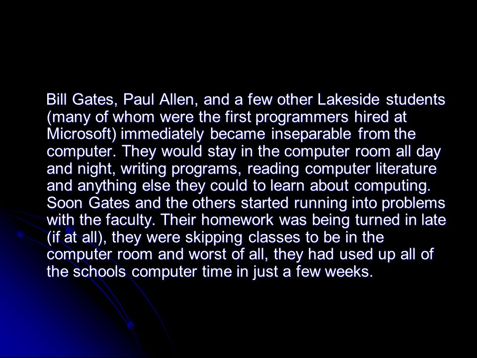Bill Gates, Paul Allen, and a few other Lakeside students (many of whom were the first programmers hired at Microsoft) immediately became inseparable from the computer.
