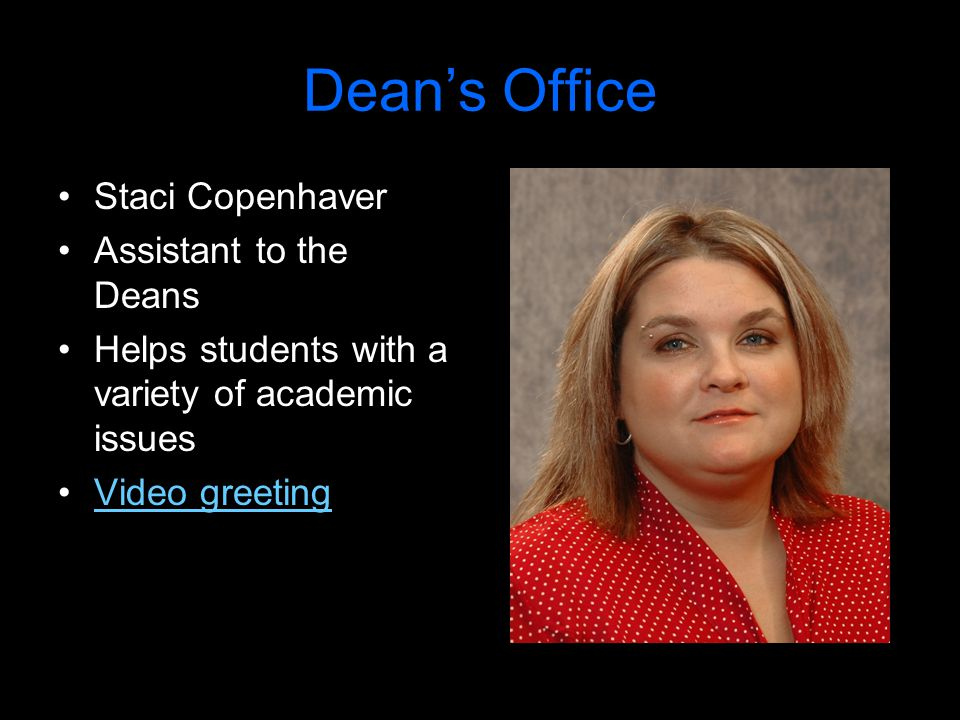 Dean's Office Staci Copenhaver Assistant to the Deans Helps students with a variety of academic issues Video greeting