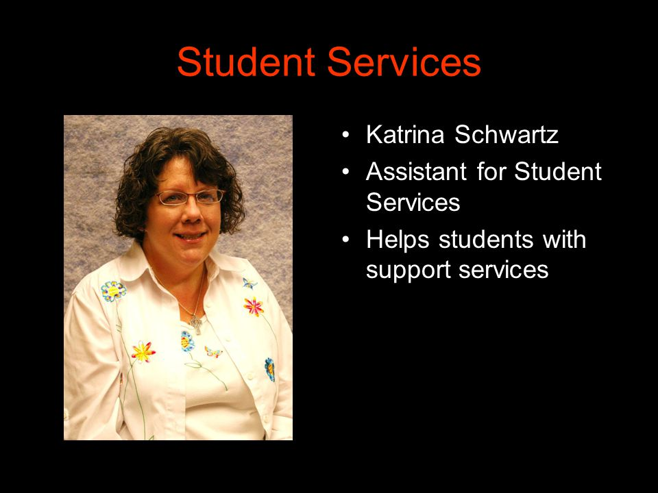 Student Services Katrina Schwartz Assistant for Student Services Helps students with support services