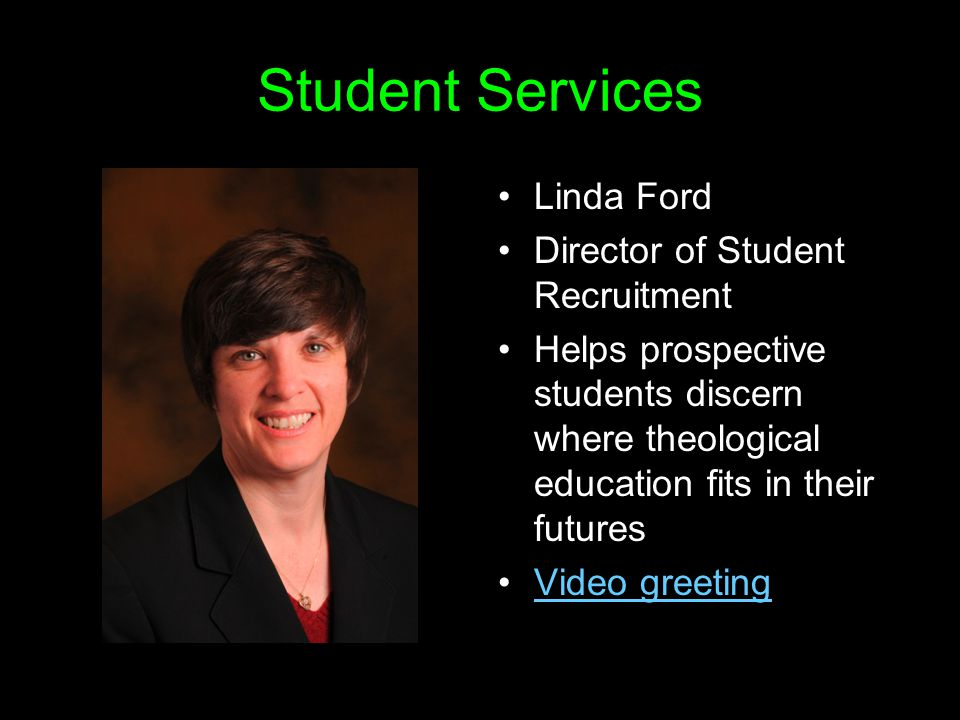 Student Services Linda Ford Director of Student Recruitment Helps prospective students discern where theological education fits in their futures Video greeting