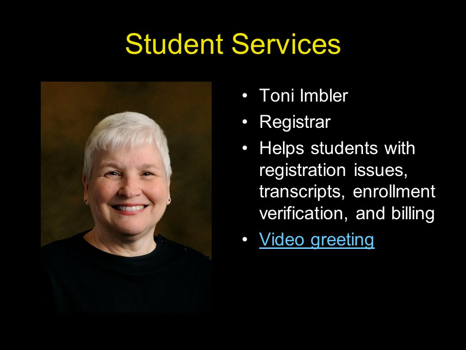 Student Services Toni Imbler Registrar Helps students with registration issues, transcripts, enrollment verification, and billing Video greeting