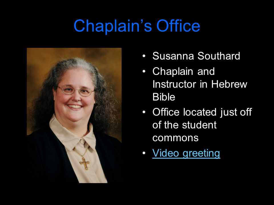Chaplain's Office Susanna Southard Chaplain and Instructor in Hebrew Bible Office located just off of the student commons Video greeting