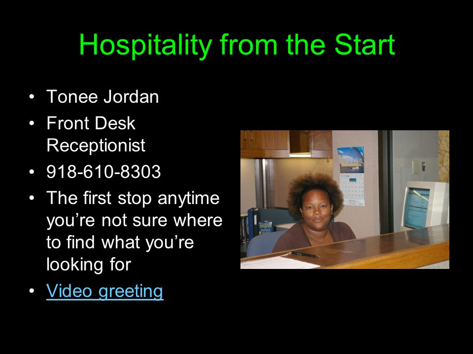 Hospitality from the Start Tonee Jordan Front Desk Receptionist 918-610-8303 The first stop anytime you're not sure where to find what you're looking for Video greeting