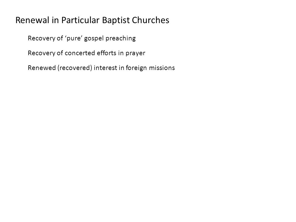 Renewal in Particular Baptist Churches Recovery of 'pure' gospel preaching Recovery of concerted efforts in prayer Renewed (recovered) interest in foreign missions