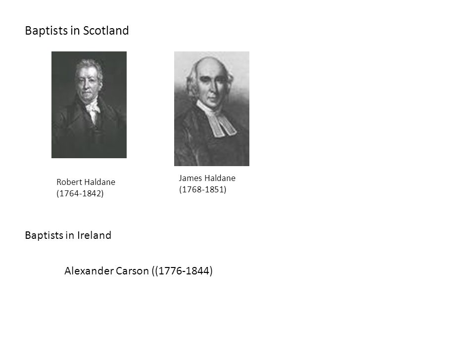 Baptists in Scotland Robert Haldane (1764-1842) James Haldane (1768-1851) Baptists in Ireland Alexander Carson ((1776-1844)