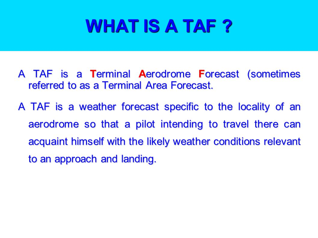 USING TAFs The purpose of this presentation is to explain: What a TAF is; What a TAF is; How to register with the Met Office and access TAFs; How to register with the Met Office and access TAFs; How to understand i.e.