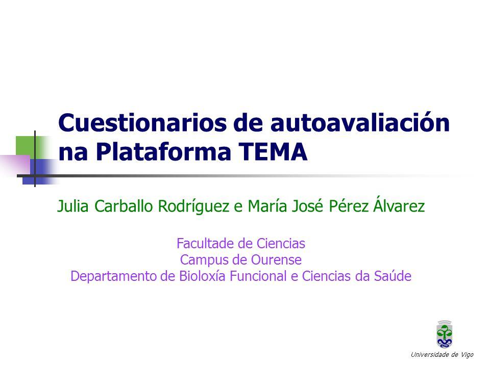 Cuestionarios de autoavaliación na Plataforma TEMA Universidade de Vigo Julia Carballo Rodríguez e María José Pérez Álvarez Facultade de Ciencias Campus de Ourense Departamento de Bioloxía Funcional e Ciencias da Saúde
