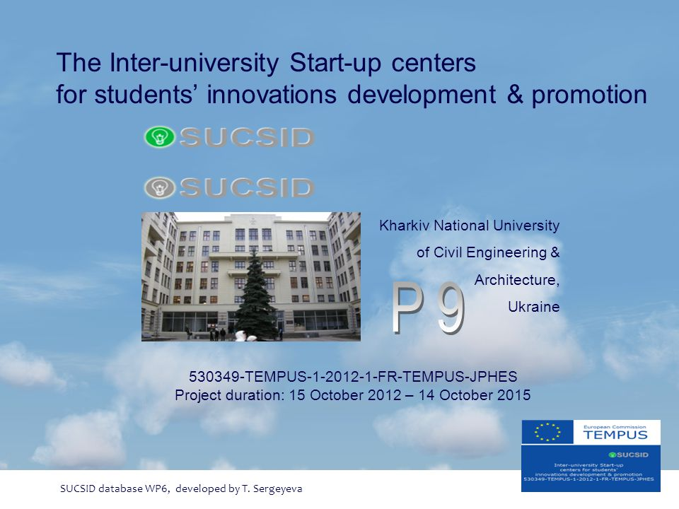 The Inter-university Start-up centers for students' innovations development & promotion 530349-TEMPUS-1-2012-1-FR-TEMPUS-JPHES Project duration: 15 October 2012 – 14 October 2015 SUCSID database WP6, developed by T.