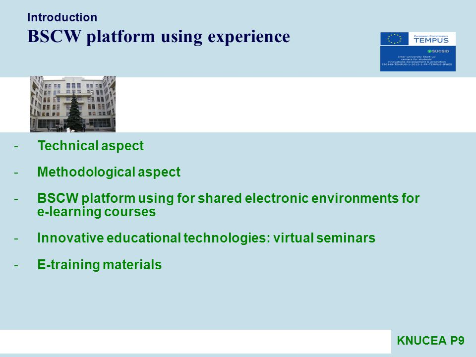 Introduction BSCW platform using experience -Technical aspect -Methodological aspect -BSCW platform using for shared electronic environments for e-learning courses -Innovative educational technologies: virtual seminars -E-training materials KNUCEA P9