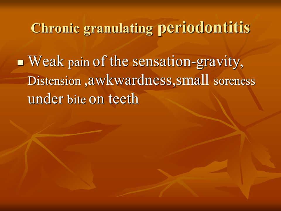 Chronic granulating periodontitis Weak pain of the sensation-gravity, Distension,awkwardness,small soreness under bite on teeth Weak pain of the sensation-gravity, Distension,awkwardness,small soreness under bite on teeth