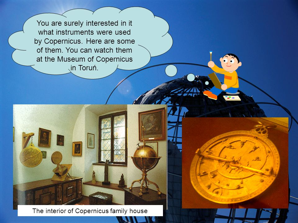You are surely interested in it what instruments were used by Copernicus.