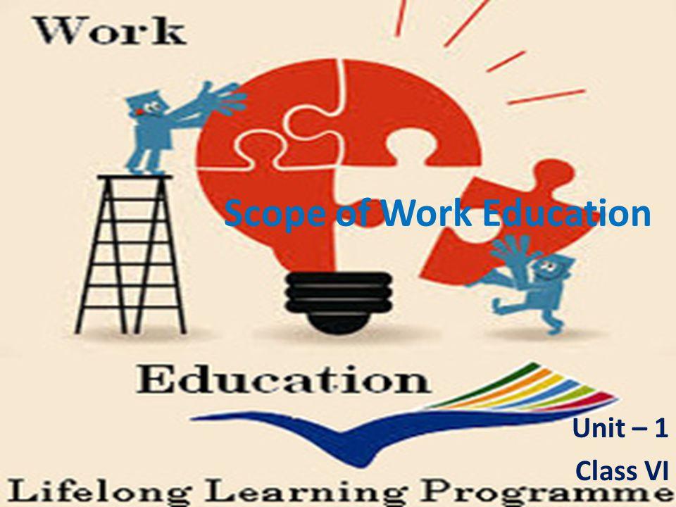 Scope of Work Education Unit – 1 Class VI