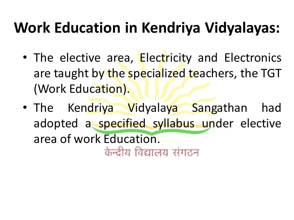 Work Education in Kendriya Vidyalayas: The elective area, Electricity and Electronics are taught by the specialized teachers, the TGT (Work Education)
