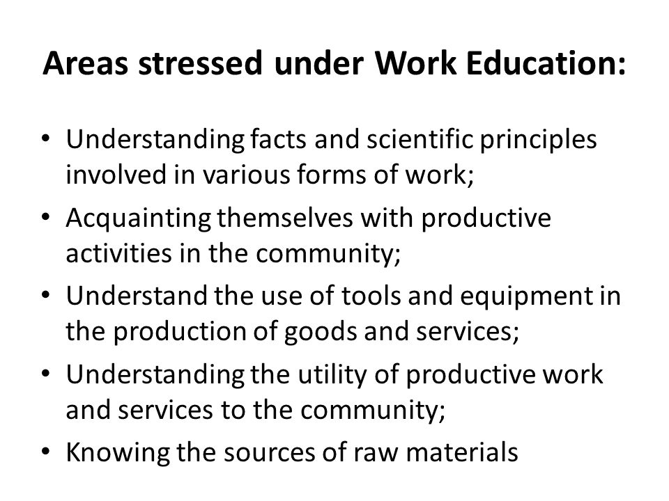 Areas stressed under Work Education: Understanding facts and scientific principles involved in various forms of work; Acquainting themselves with prod