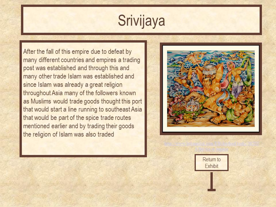 http://www.britannica.com/EBchecked/topic/56202 4/Srivijaya-empire After the fall of this empire due to defeat by many different countries and empires a trading post was established and through this and many other trade Islam was established and since Islam was already a great religion throughout Asia many of the followers known as Muslims would trade goods thought this port that would start a line running to southeast Asia that would be part of the spice trade routes mentioned earlier and by trading their goods the religion of Islam was also traded Return to Exhibit Srivijaya