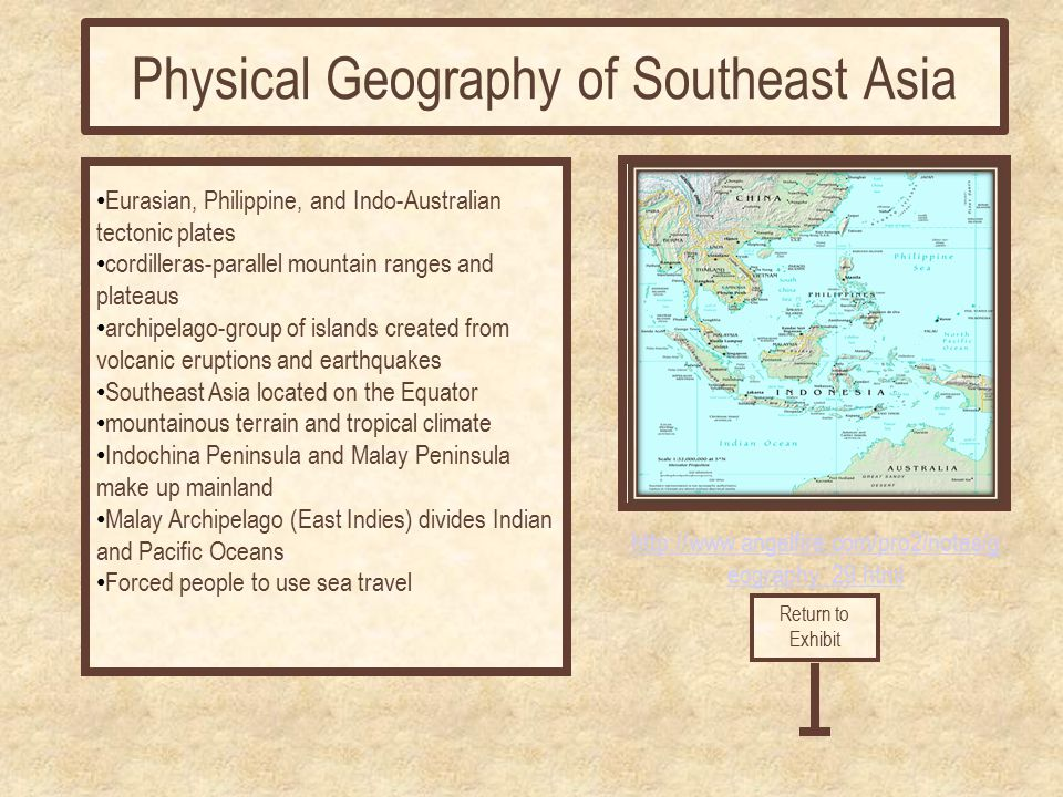 http://www.angelfire.com/pro2/notes/g eography_29.html Eurasian, Philippine, and Indo-Australian tectonic plates cordilleras-parallel mountain ranges and plateaus archipelago-group of islands created from volcanic eruptions and earthquakes Southeast Asia located on the Equator mountainous terrain and tropical climate Indochina Peninsula and Malay Peninsula make up mainland Malay Archipelago (East Indies) divides Indian and Pacific Oceans Forced people to use sea travel Return to Exhibit Physical Geography of Southeast Asia