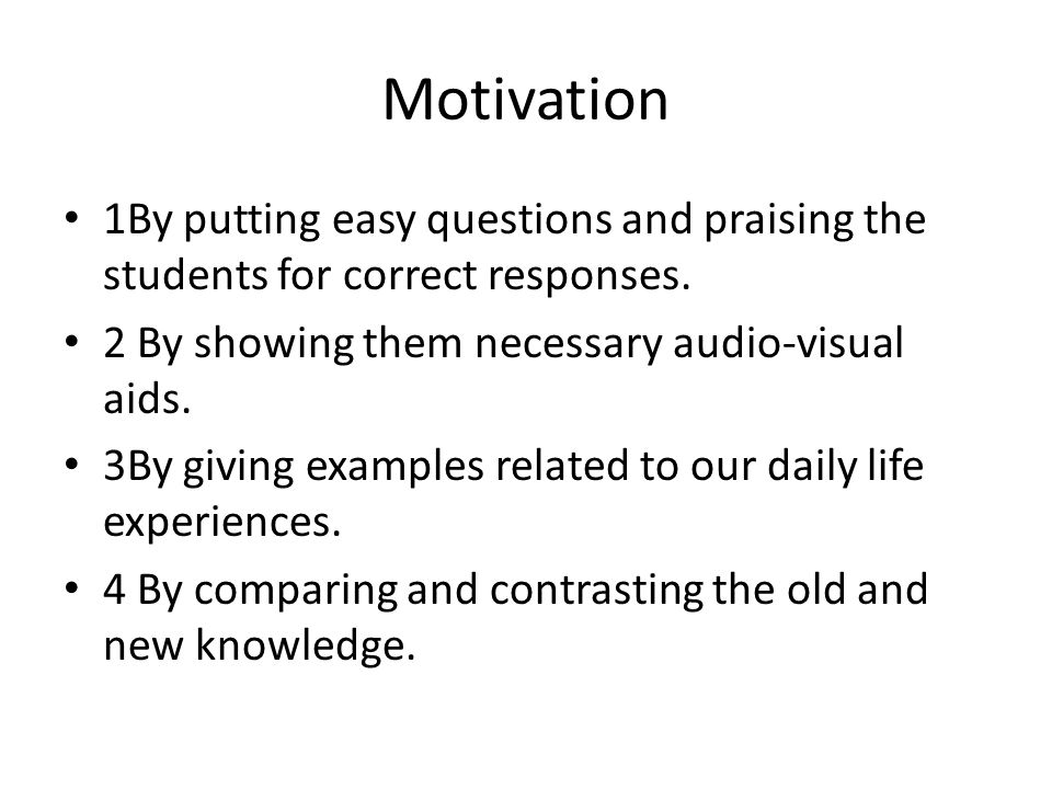 Motivation 1By putting easy questions and praising the students for correct responses. 2 By showing them necessary audio-visual aids. 3By giving examp