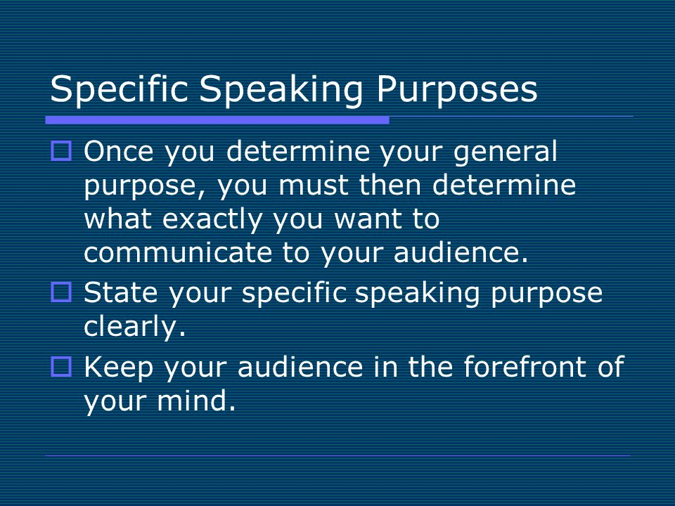 Specific Speaking Purposes  Once you determine your general purpose, you must then determine what exactly you want to communicate to your audience.