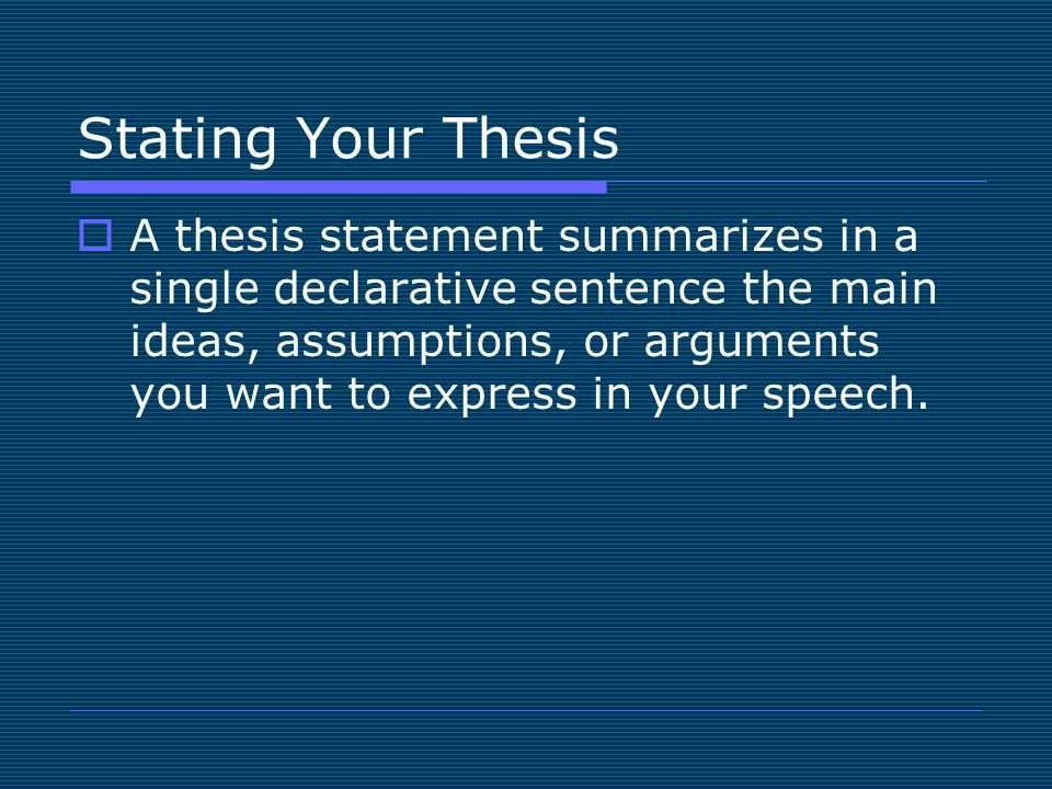 Stating Your Thesis  A thesis statement summarizes in a single declarative sentence the main ideas, assumptions, or arguments you want to express in your speech.
