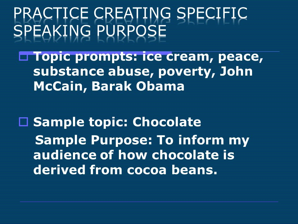  Topic prompts: ice cream, peace, substance abuse, poverty, John McCain, Barak Obama  Sample topic: Chocolate Sample Purpose: To inform my audience of how chocolate is derived from cocoa beans.