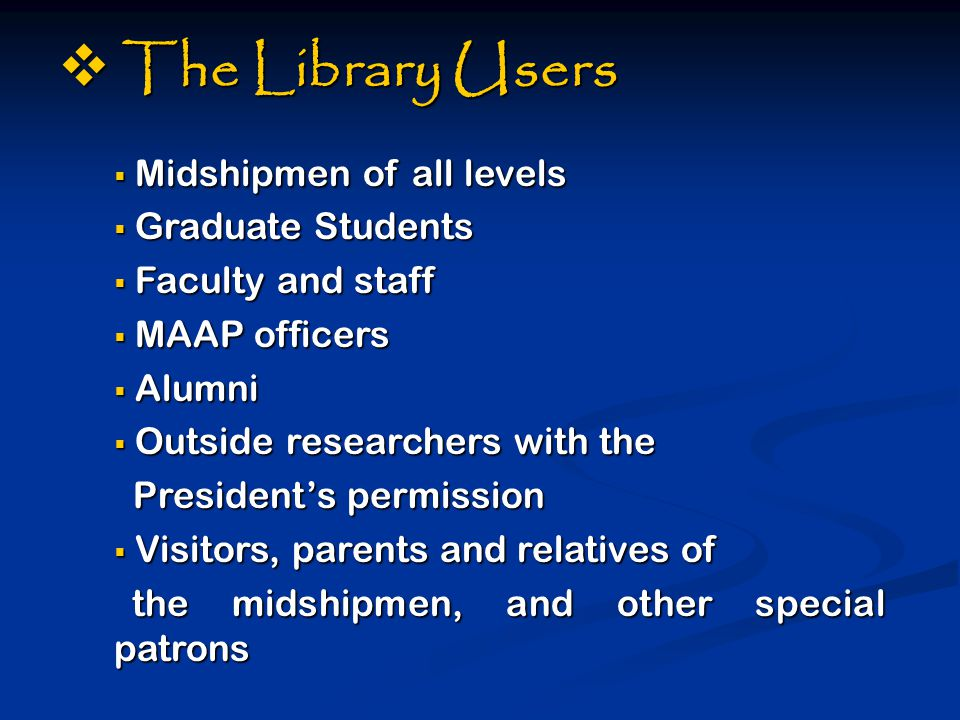  The Library Users  Midshipmen of all levels  Graduate Students  Faculty and staff  MAAP officers  Alumni  Outside researchers with the President's permission President's permission  Visitors, parents and relatives of the midshipmen, and other special patrons the midshipmen, and other special patrons