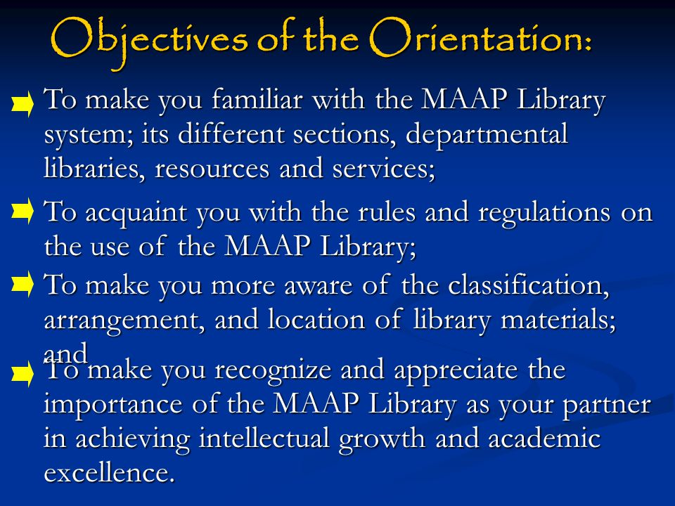 Objectives of the Orientation: Objectives of the Orientation: To make you recognize and appreciate the importance of the MAAP Library as your partner in achieving intellectual growth and academic excellence.