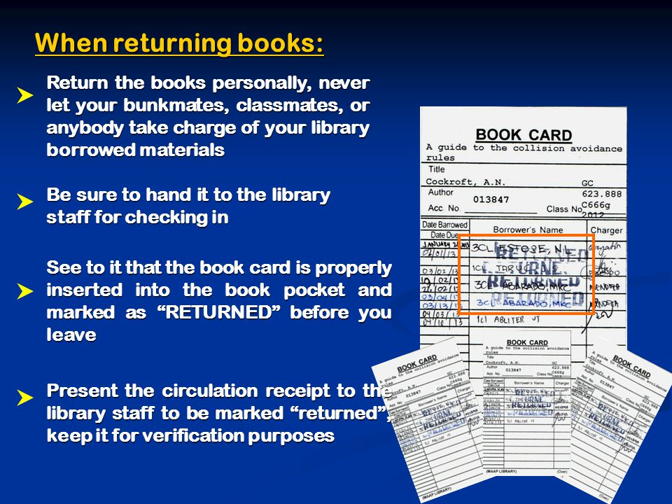 When returning books: Return the books personally, never let your bunkmates, classmates, or anybody take charge of your library borrowed materials Be sure to hand it to the library staff for checking in See to it that the book card is properly inserted into the book pocket and marked as RETURNED before you leave Present the circulation receipt to the library staff to be marked returned , keep it for verification purposes