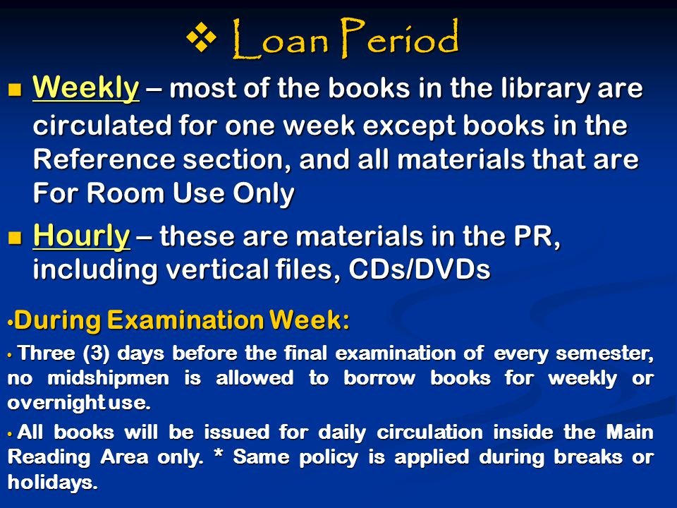  Loan Period Weekly – most of the books in the library are circulated for one week except books in the Reference section, and all materials that are For Room Use Only Weekly – most of the books in the library are circulated for one week except books in the Reference section, and all materials that are For Room Use Only Hourly – these are materials in the PR, including vertical files, CDs/DVDs Hourly – these are materials in the PR, including vertical files, CDs/DVDs During Examination Week: During Examination Week: Three (3) days before the final examination of every semester, no midshipmen is allowed to borrow books for weekly or overnight use.