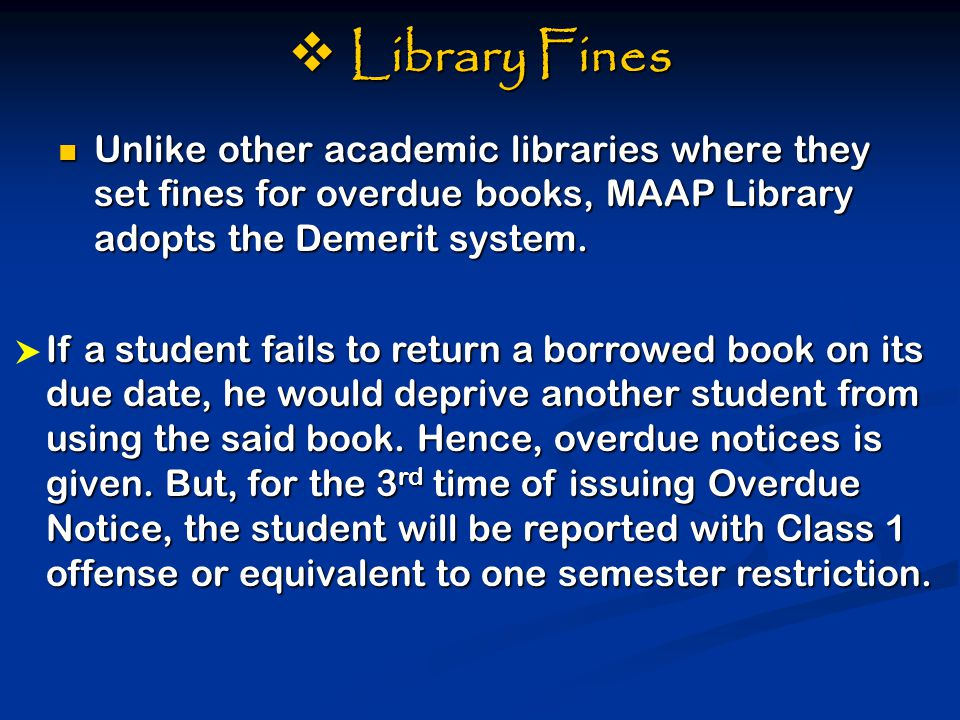  Library Fines Unlike other academic libraries where they set fines for overdue books, MAAP Library adopts the Demerit system.